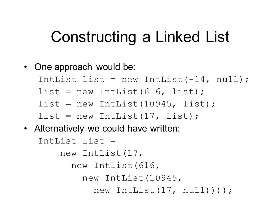 Constructing a Linked List One approach would be: IntList list = new IntList(-14, null); list = new IntList(616, list); list = new IntList(10945, list); list = new IntList(17, list); Alternatively we could have written: IntList list = new IntList(17, new IntList(616, new IntList(10945, new IntList(17, null))));