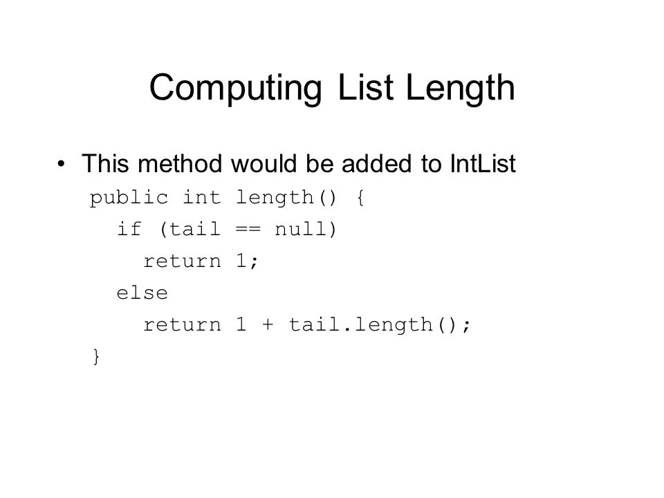 Computing List Length This method would be added to IntList public int length() { if (tail == null) return 1; else return 1 + tail.length(); }