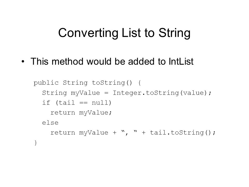 Converting List to String This method would be added to IntList public String toString() { String myValue = Integer.toString(value); if (tail == null) return myValue; else return myValue +, + tail.toString(); }