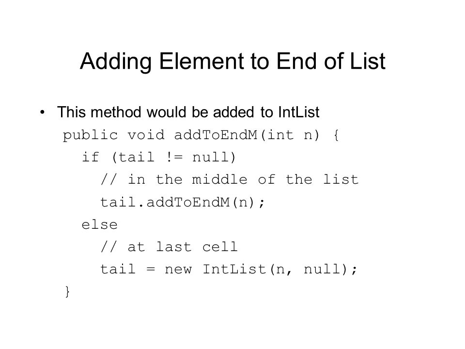 Adding Element to End of List This method would be added to IntList public void addToEndM(int n) { if (tail != null) // in the middle of the list tail.addToEndM(n); else // at last cell tail = new IntList(n, null); }