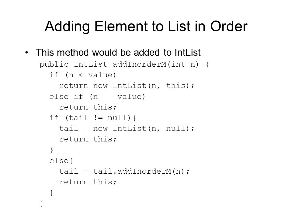 Adding Element to List in Order This method would be added to IntList public IntList addInorderM(int n) { if (n < value) return new IntList(n, this); else if (n == value) return this; if (tail != null){ tail = new IntList(n, null); return this; } else{ tail = tail.addInorderM(n); return this; }