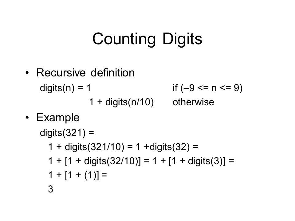 Counting Digits Recursive definition digits(n) = 1if (–9 <= n <= 9) 1 + digits(n/10)otherwise Example digits(321) = 1 + digits(321/10) = 1 +digits(32) = 1 + [1 + digits(32/10)] = 1 + [1 + digits(3)] = 1 + [1 + (1)] = 3