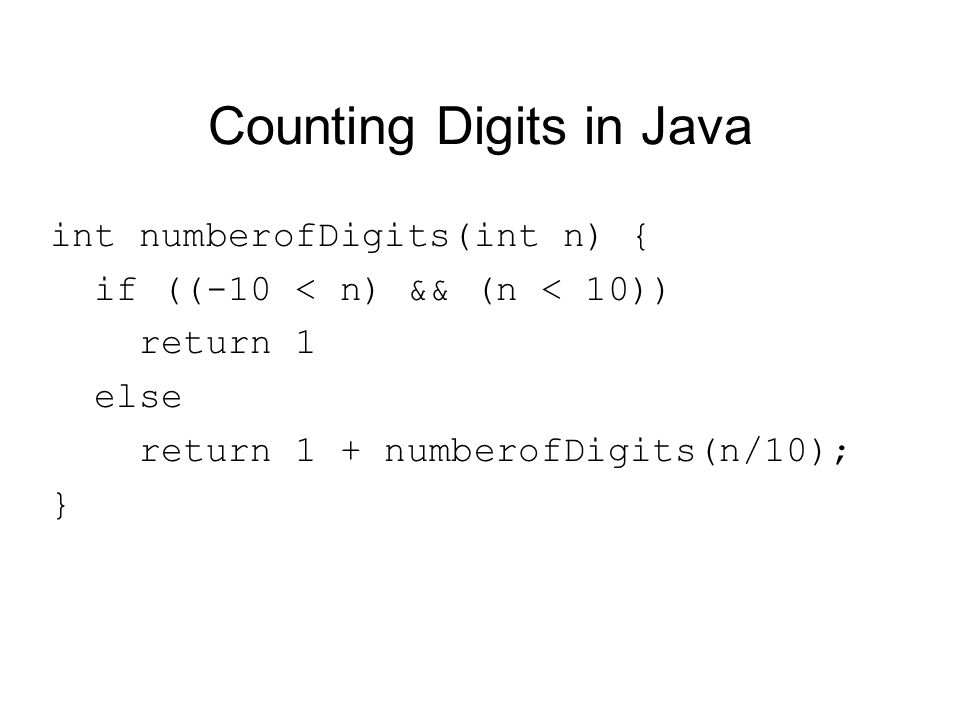 Counting Digits in Java int numberofDigits(int n) { if ((-10 < n) && (n < 10)) return 1 else return 1 + numberofDigits(n/10); }