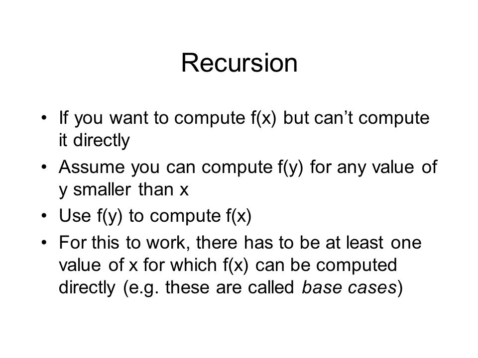 Recursion If you want to compute f(x) but cant compute it directly Assume you can compute f(y) for any value of y smaller than x Use f(y) to compute f(x) For this to work, there has to be at least one value of x for which f(x) can be computed directly (e.g.