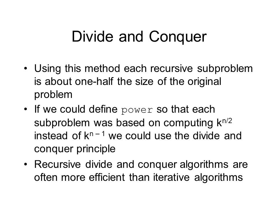 Divide and Conquer Using this method each recursive subproblem is about one-half the size of the original problem If we could define power so that each subproblem was based on computing k n/2 instead of k n – 1 we could use the divide and conquer principle Recursive divide and conquer algorithms are often more efficient than iterative algorithms