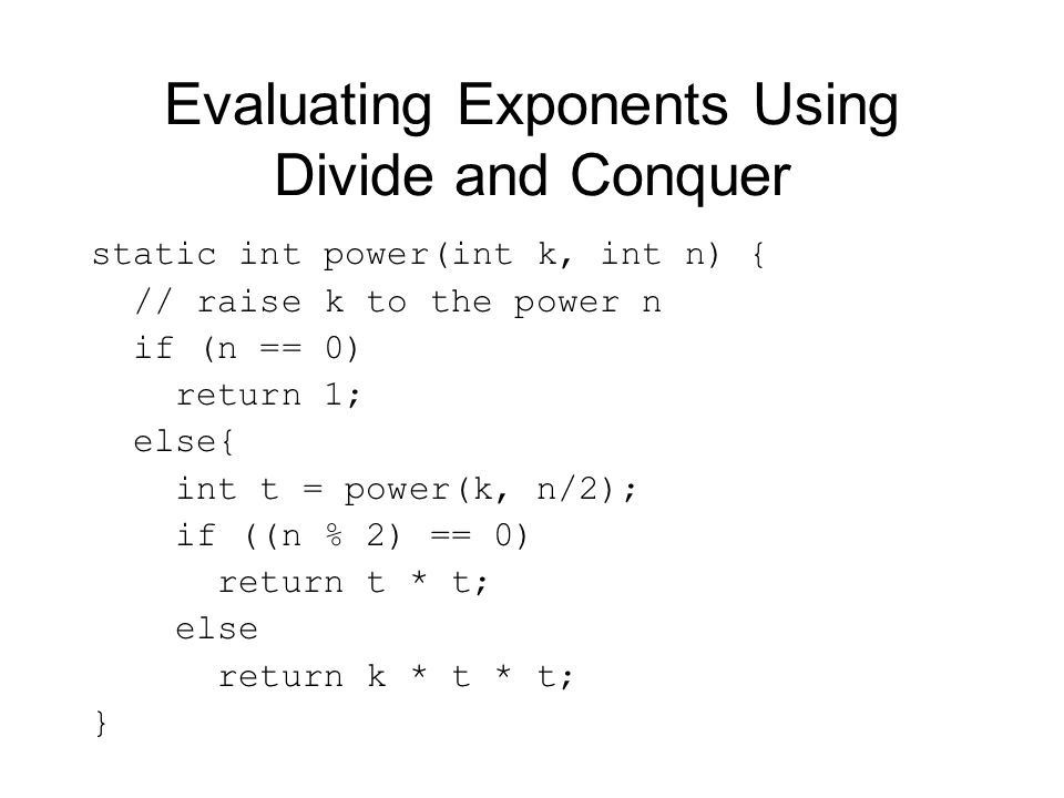 Evaluating Exponents Using Divide and Conquer static int power(int k, int n) { // raise k to the power n if (n == 0) return 1; else{ int t = power(k, n/2); if ((n % 2) == 0) return t * t; else return k * t * t; }