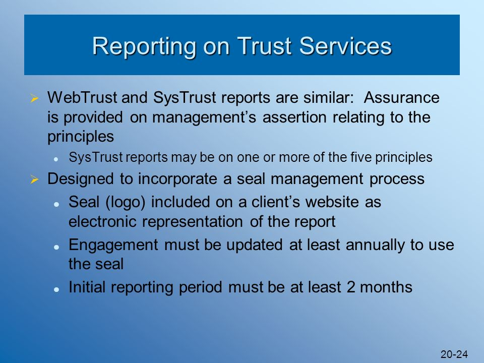 20-24 Reporting on Trust Services WebTrust and SysTrust reports are similar: Assurance is provided on managements assertion relating to the principles