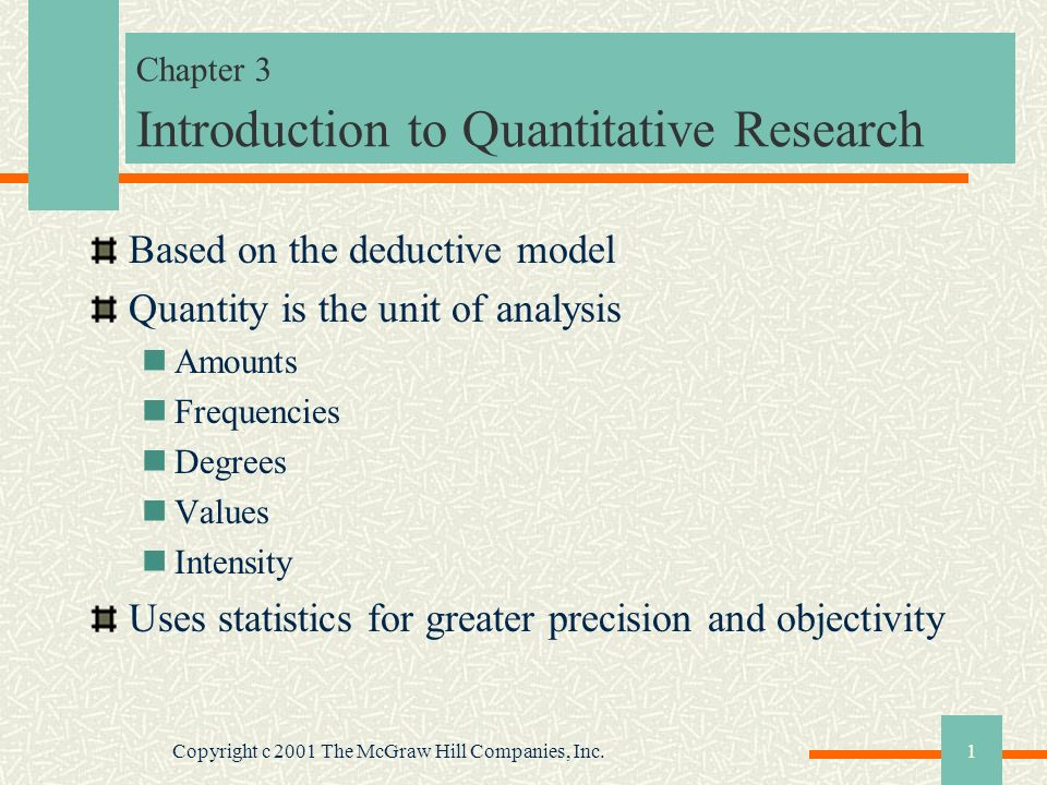 Copyright c 2001 The McGraw Hill Companies, Inc.1 Chapter 3 Introduction to Quantitative Research Based on the deductive model Quantity is the unit of