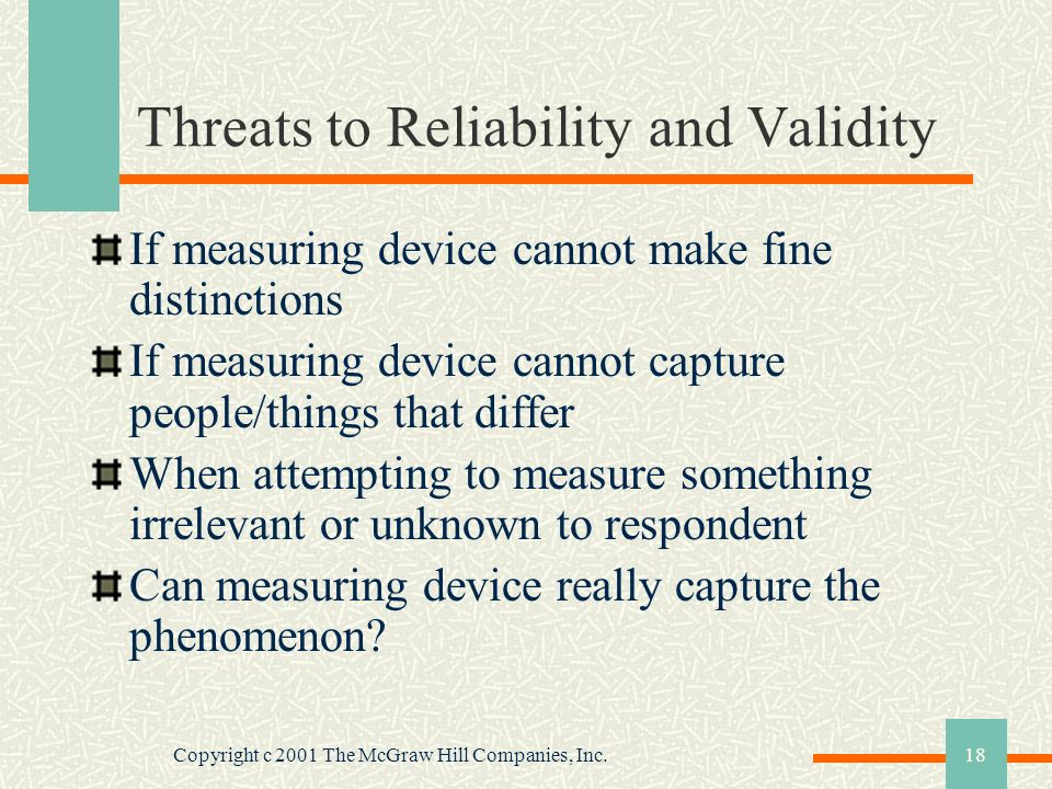 Copyright c 2001 The McGraw Hill Companies, Inc.18 Threats to Reliability and Validity If measuring device cannot make fine distinctions If measuring