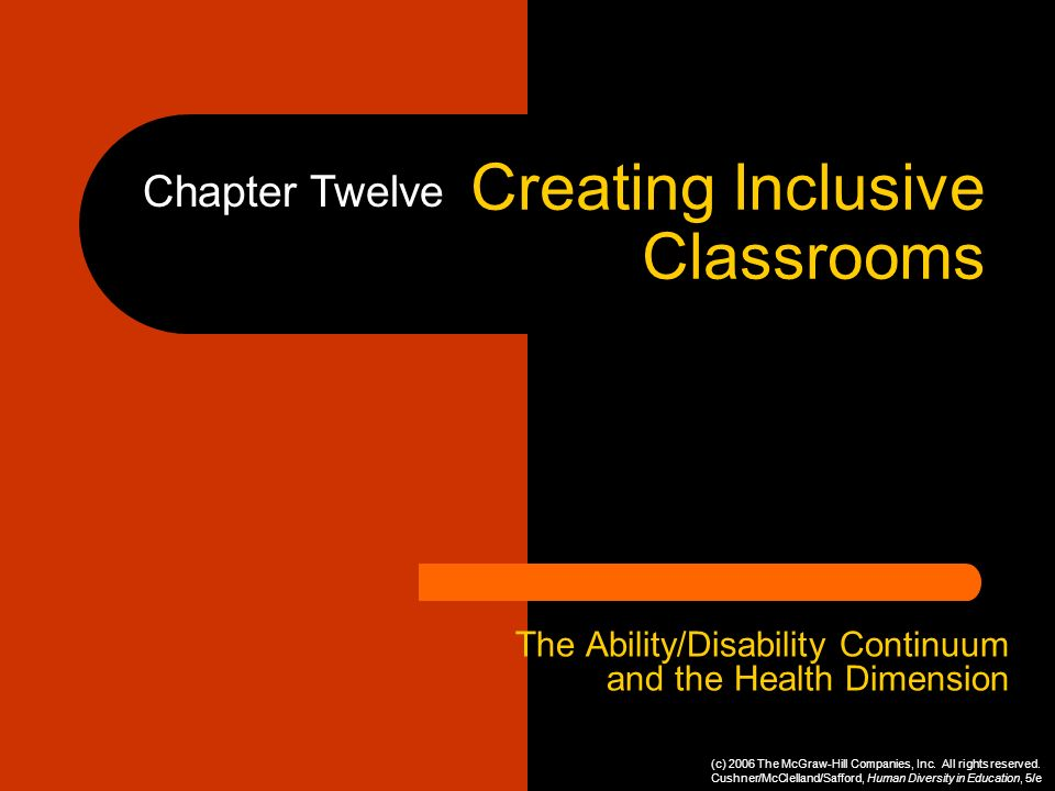Creating Inclusive Classrooms The Ability/Disability Continuum and the Health Dimension Chapter Twelve (c) 2006 The McGraw-Hill Companies, Inc. All ri