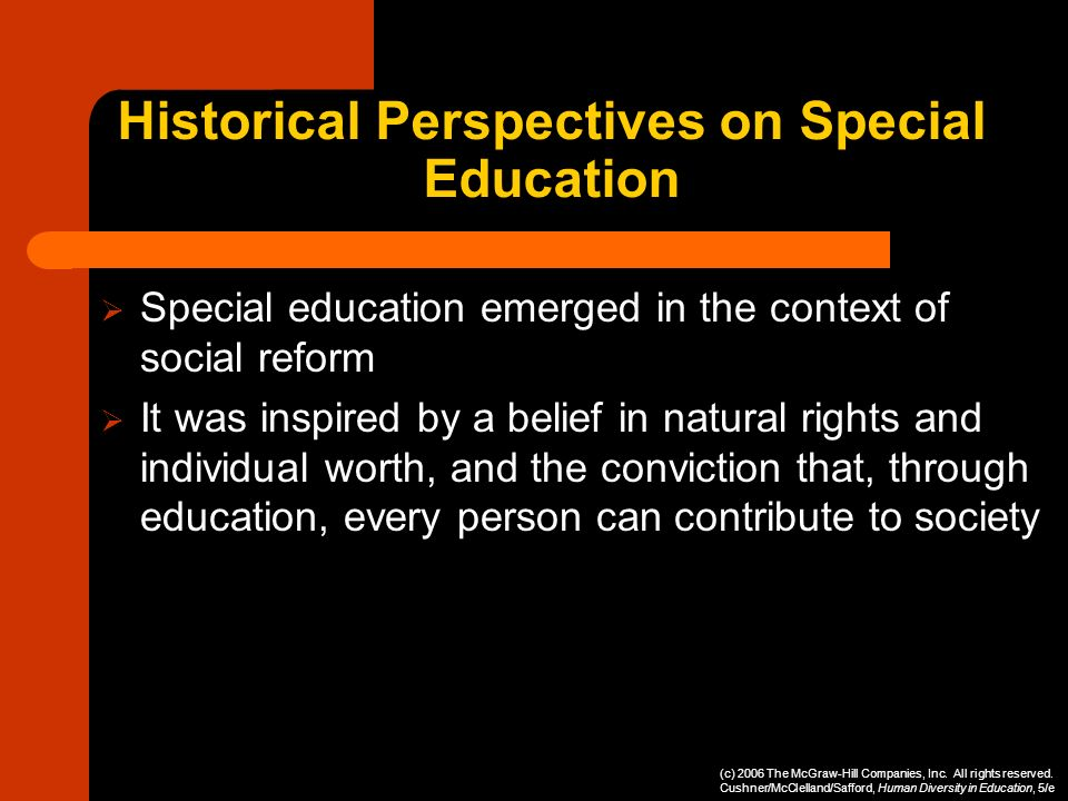 Historical Perspectives on Special Education Special education emerged in the context of social reform It was inspired by a belief in natural rights a