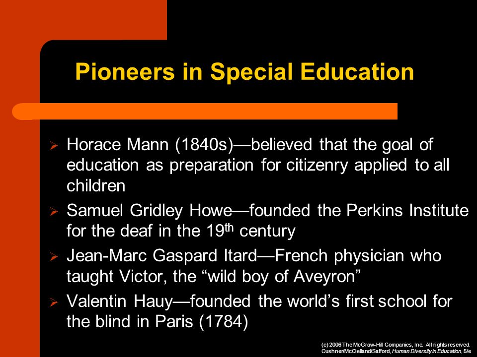 Pioneers in Special Education Horace Mann (1840s)believed that the goal of education as preparation for citizenry applied to all children Samuel Gridl