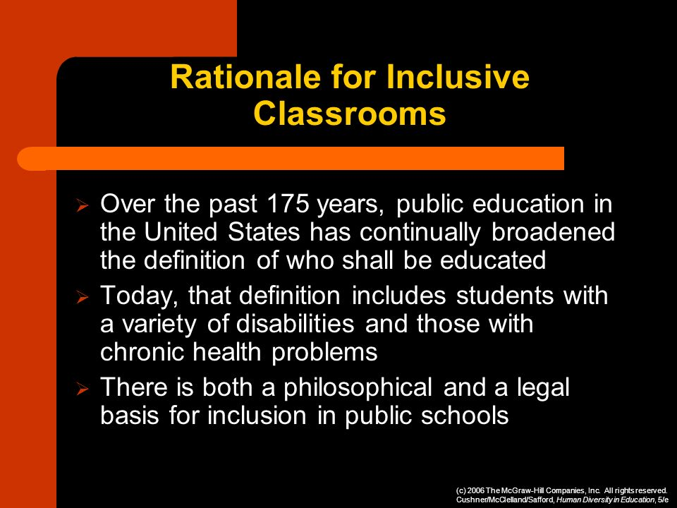 Rationale for Inclusive Classrooms Over the past 175 years, public education in the United States has continually broadened the definition of who shal