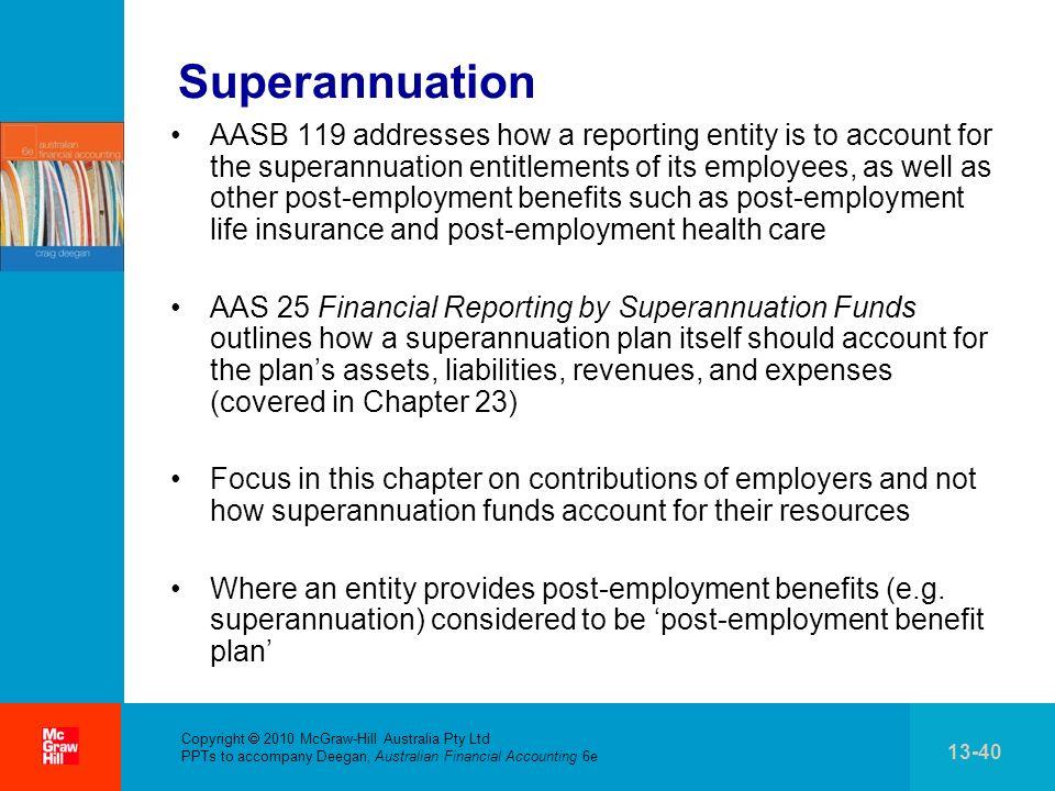 . Copyright 2010 McGraw-Hill Australia Pty Ltd PPTs to accompany Deegan, Australian Financial Accounting 6e 13-40 Superannuation AASB 119 addresses ho