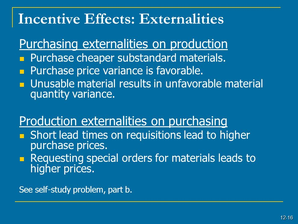 12-16 Incentive Effects: Externalities Purchasing externalities on production Purchase cheaper substandard materials. Purchase price variance is favor