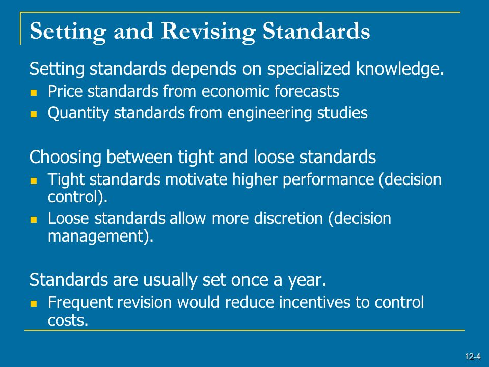 12-4 Setting and Revising Standards Setting standards depends on specialized knowledge. Price standards from economic forecasts Quantity standards fro