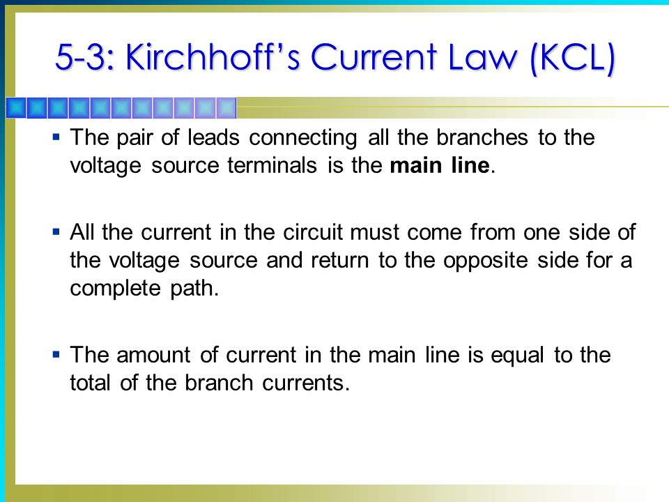 5-3: Kirchhoffs Current Law (KCL) The pair of leads connecting all the branches to the voltage source terminals is the main line.