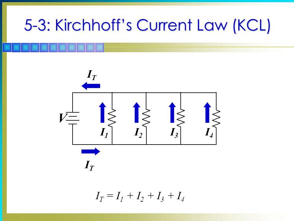5-3: Kirchhoffs Current Law (KCL) I1I1 V I2I2 I3I3 I4I4 ITIT ITIT I T = I 1 + I 2 + I 3 + I 4