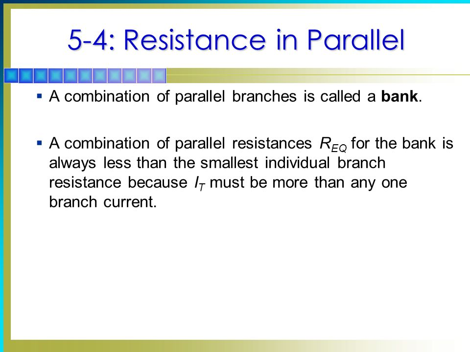 5-4: Resistance in Parallel A combination of parallel branches is called a bank. A combination of parallel resistances R EQ for the bank is always les