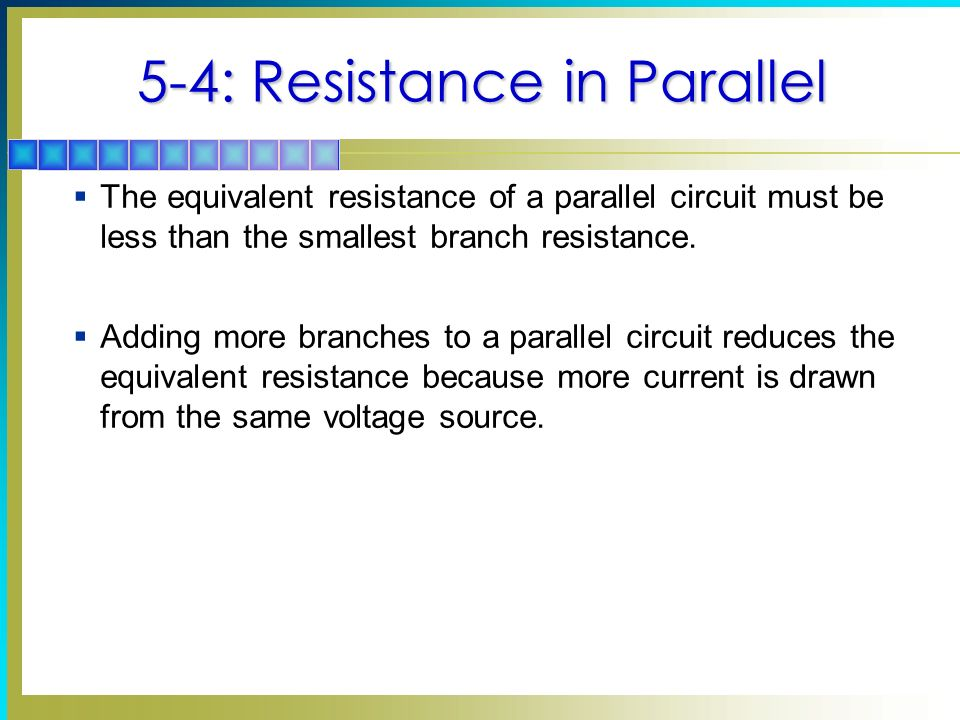 5-4: Resistance in Parallel The equivalent resistance of a parallel circuit must be less than the smallest branch resistance. Adding more branches to