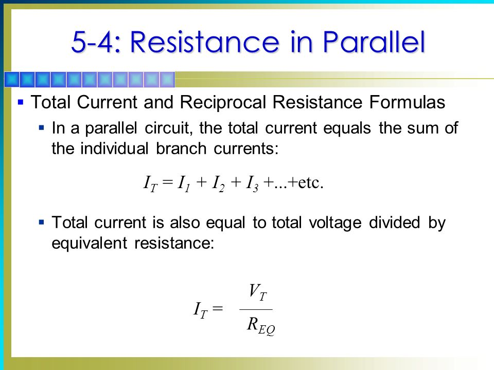 5-4: Resistance in Parallel Total Current and Reciprocal Resistance Formulas In a parallel circuit, the total current equals the sum of the individual branch currents: Total current is also equal to total voltage divided by equivalent resistance: I T = I 1 + I 2 + I 3 +...+etc.