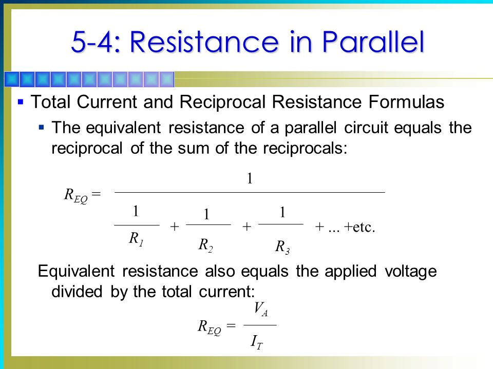 5-4: Resistance in Parallel Total Current and Reciprocal Resistance Formulas The equivalent resistance of a parallel circuit equals the reciprocal of