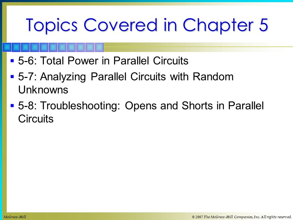 Topics Covered in Chapter 5 5-6: Total Power in Parallel Circuits 5-7: Analyzing Parallel Circuits with Random Unknowns 5-8: Troubleshooting: Opens and Shorts in Parallel Circuits McGraw-Hill© 2007 The McGraw-Hill Companies, Inc.