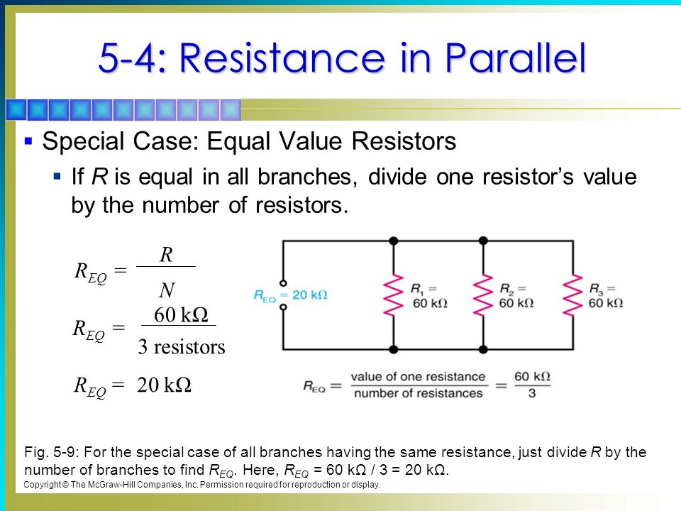 5-4: Resistance in Parallel Special Case: Equal Value Resistors If R is equal in all branches, divide one resistors value by the number of resistors.