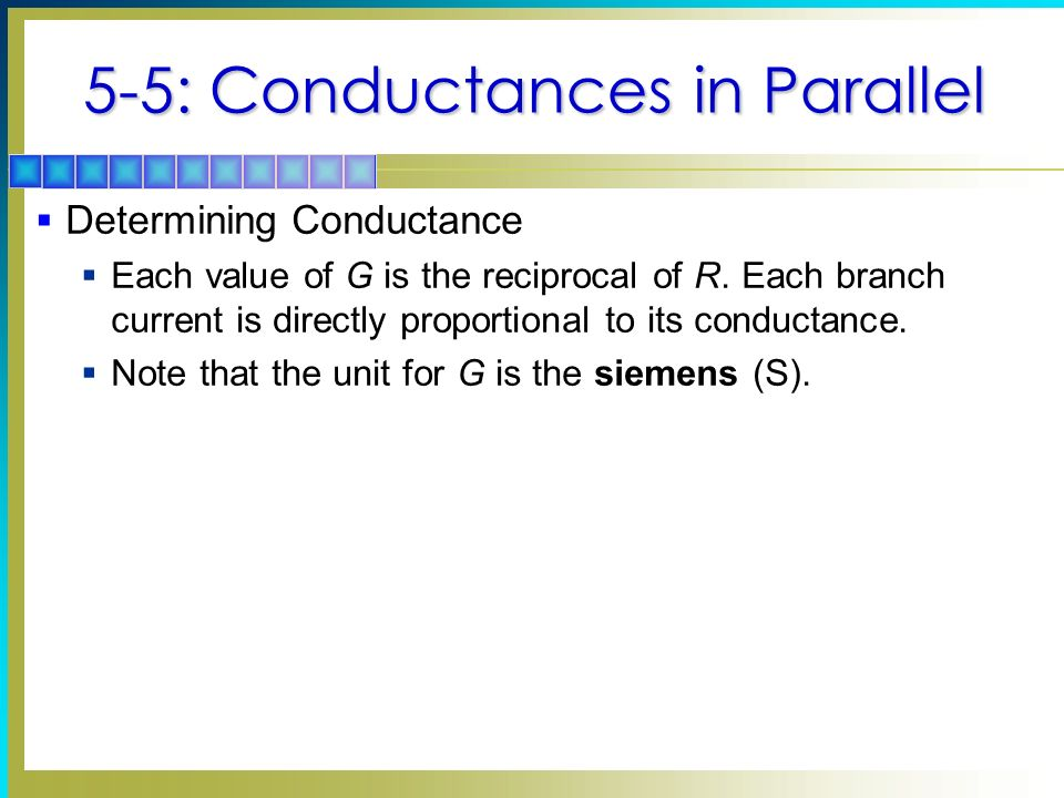 5-5: Conductances in Parallel Determining Conductance Each value of G is the reciprocal of R. Each branch current is directly proportional to its cond