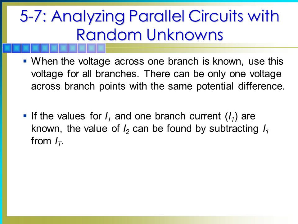 5-7: Analyzing Parallel Circuits with Random Unknowns When the voltage across one branch is known, use this voltage for all branches.