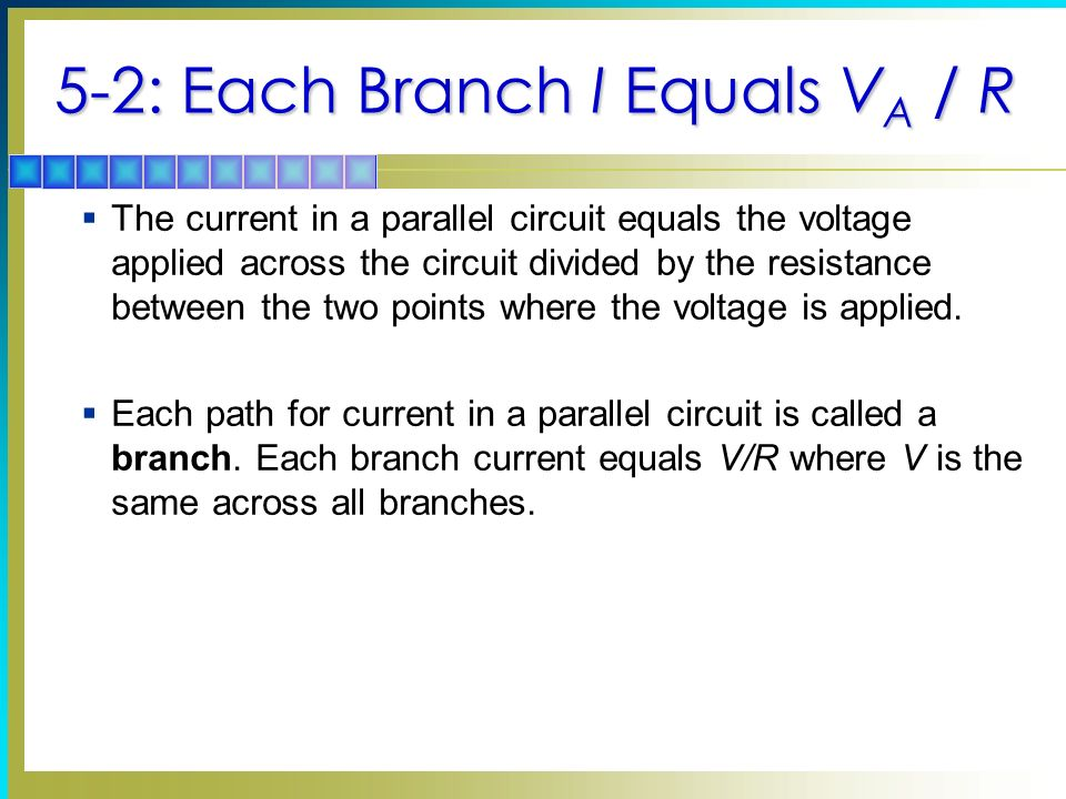 5-2: Each Branch I Equals V A / R The current in a parallel circuit equals the voltage applied across the circuit divided by the resistance between the two points where the voltage is applied.