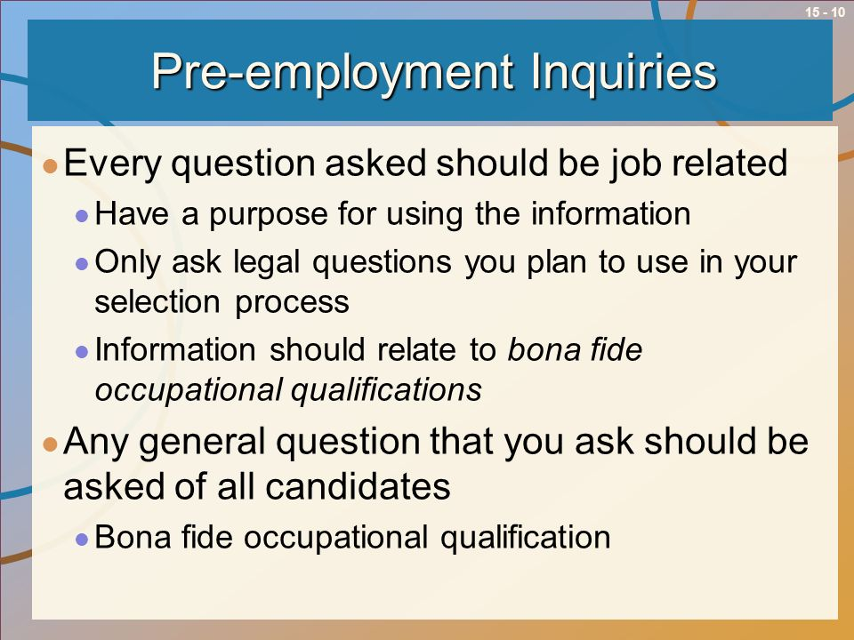 15 - 10 Pre-employment Inquiries Every question asked should be job related Have a purpose for using the information Only ask legal questions you plan