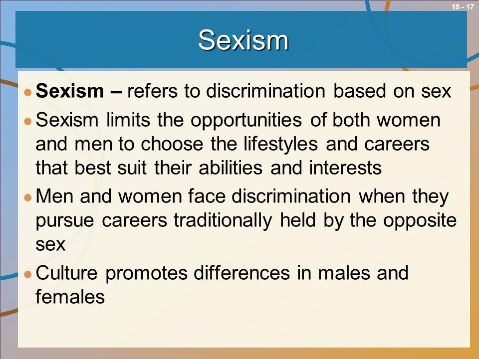 15 - 17Sexism Sexism – refers to discrimination based on sex Sexism limits the opportunities of both women and men to choose the lifestyles and career