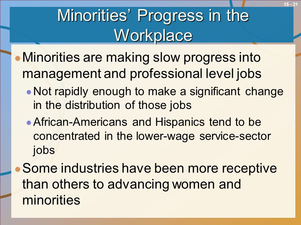 15 - 21 Minorities Progress in the Workplace Minorities are making slow progress into management and professional level jobs Not rapidly enough to mak