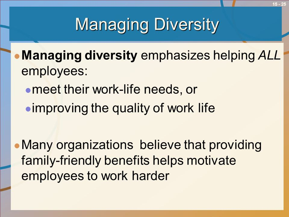15 - 25 Managing Diversity Managing diversity emphasizes helping ALL employees: meet their work-life needs, or improving the quality of work life Many