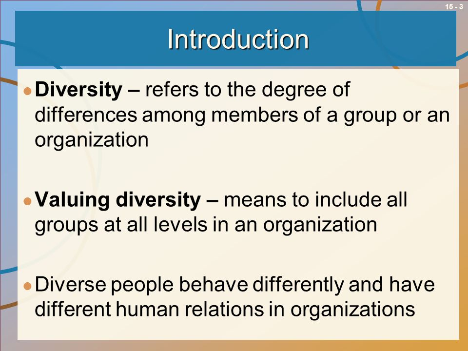 15 - 3Introduction Diversity – refers to the degree of differences among members of a group or an organization Valuing diversity – means to include al