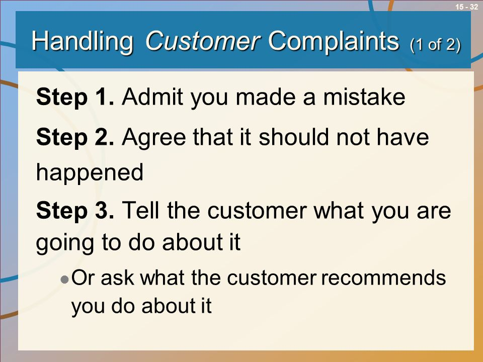 15 - 32 Handling Customer Complaints (1 of 2) Step 1. Admit you made a mistake Step 2. Agree that it should not have happened Step 3. Tell the custome