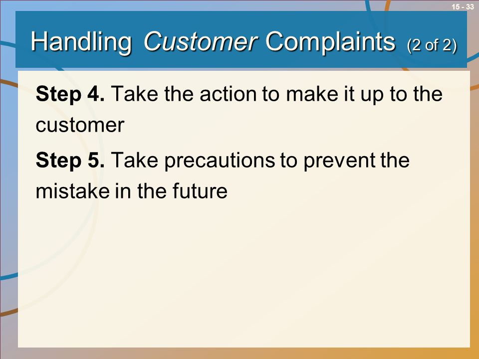 15 - 33 Handling Customer Complaints (2 of 2) Step 4. Take the action to make it up to the customer Step 5. Take precautions to prevent the mistake in