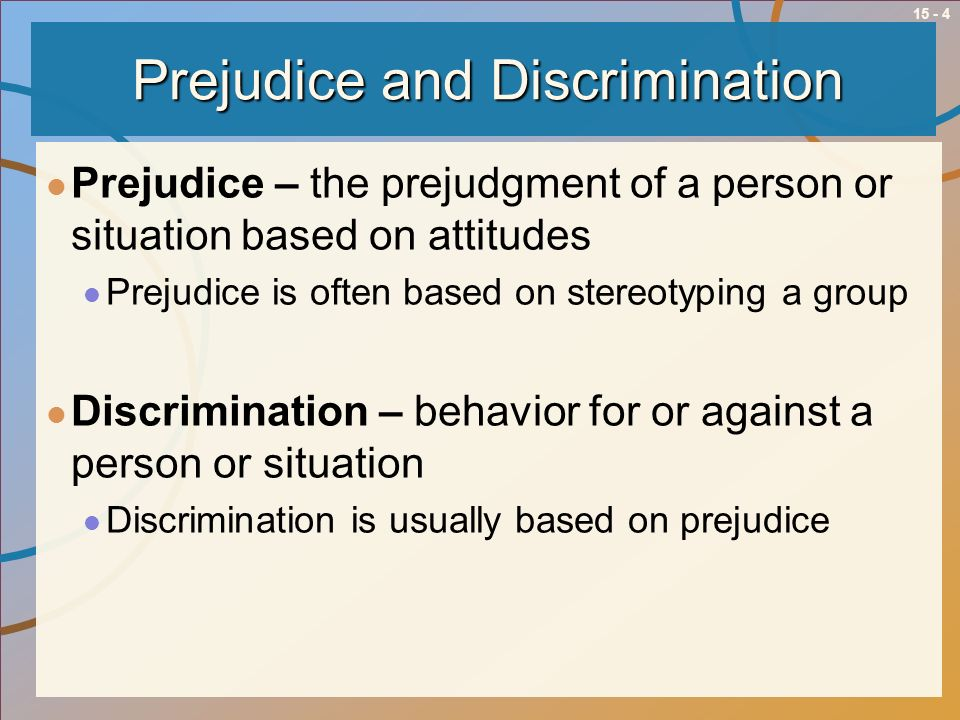 15 - 4 Prejudice and Discrimination Prejudice – the prejudgment of a person or situation based on attitudes Prejudice is often based on stereotyping a