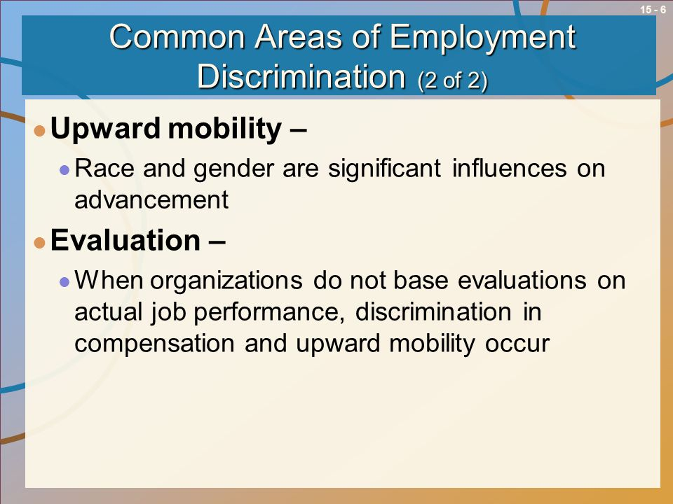 15 - 6 Common Areas of Employment Discrimination (2 of 2) Upward mobility – Race and gender are significant influences on advancement Evaluation – Whe