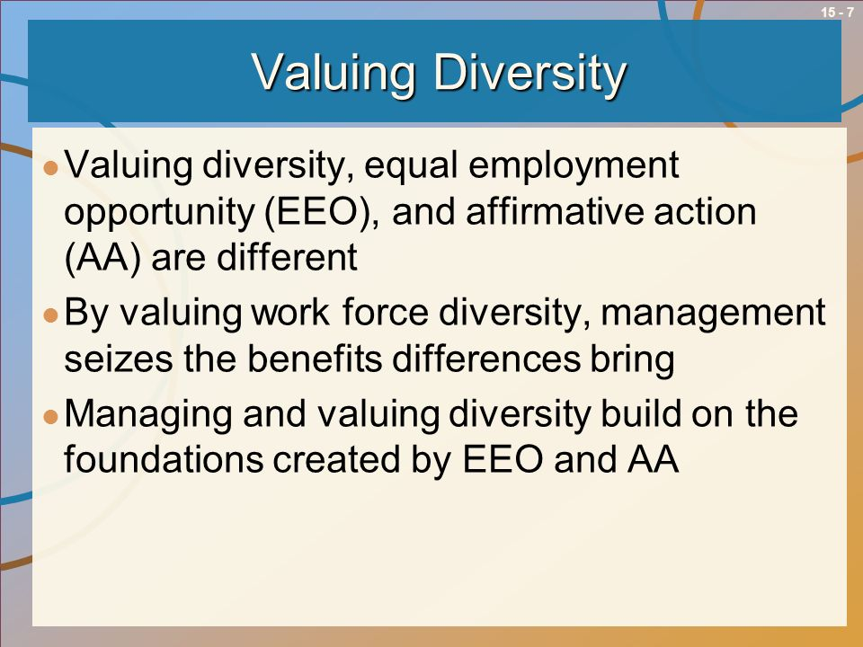 15 - 7 Valuing Diversity Valuing diversity, equal employment opportunity (EEO), and affirmative action (AA) are different By valuing work force divers