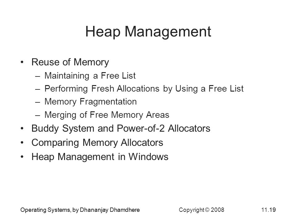 Operating Systems, by Dhananjay Dhamdhere Copyright © 200811.19Operating Systems, by Dhananjay Dhamdhere19 Heap Management Reuse of Memory –Maintainin