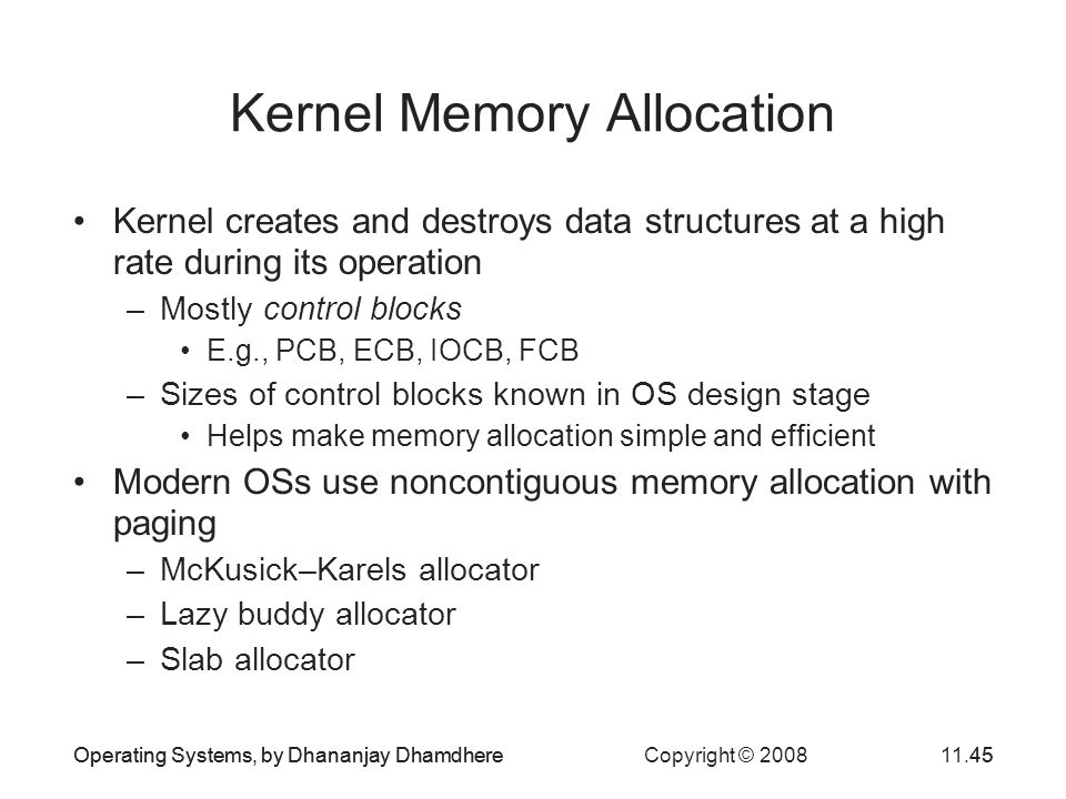 Operating Systems, by Dhananjay Dhamdhere Copyright © 200811.45Operating Systems, by Dhananjay Dhamdhere45 Kernel Memory Allocation Kernel creates and