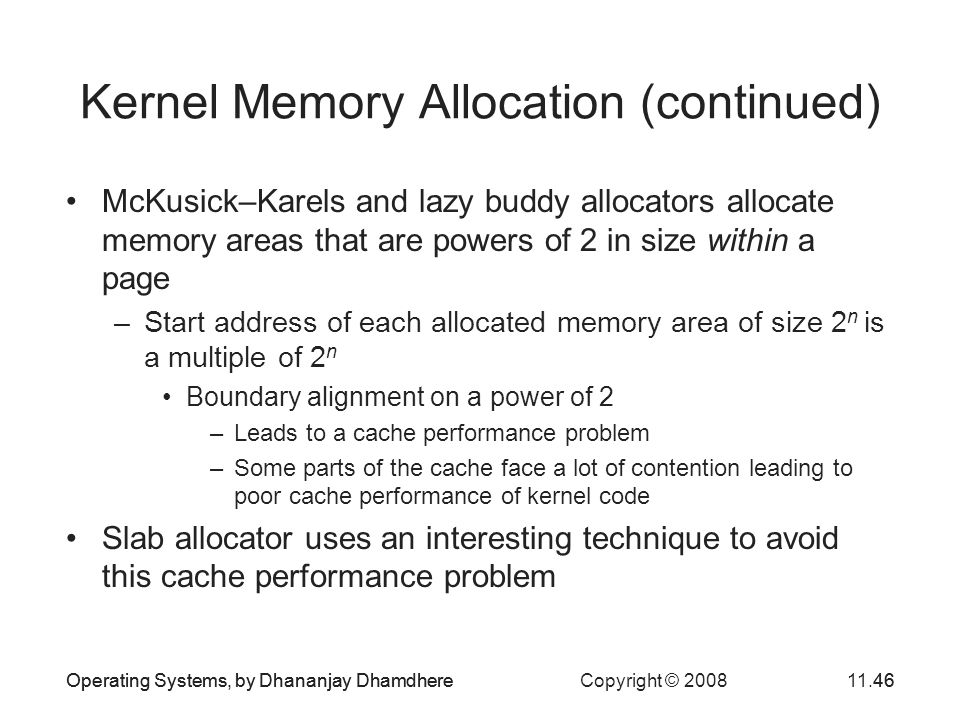 Operating Systems, by Dhananjay Dhamdhere Copyright © 200811.46Operating Systems, by Dhananjay Dhamdhere46 Kernel Memory Allocation (continued) McKusi