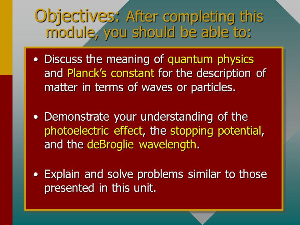 Objectives: After completing this module, you should be able to: Discuss the meaning of quantum physics and Plancks constant for the description of matter in terms of waves or particles.Discuss the meaning of quantum physics and Plancks constant for the description of matter in terms of waves or particles.