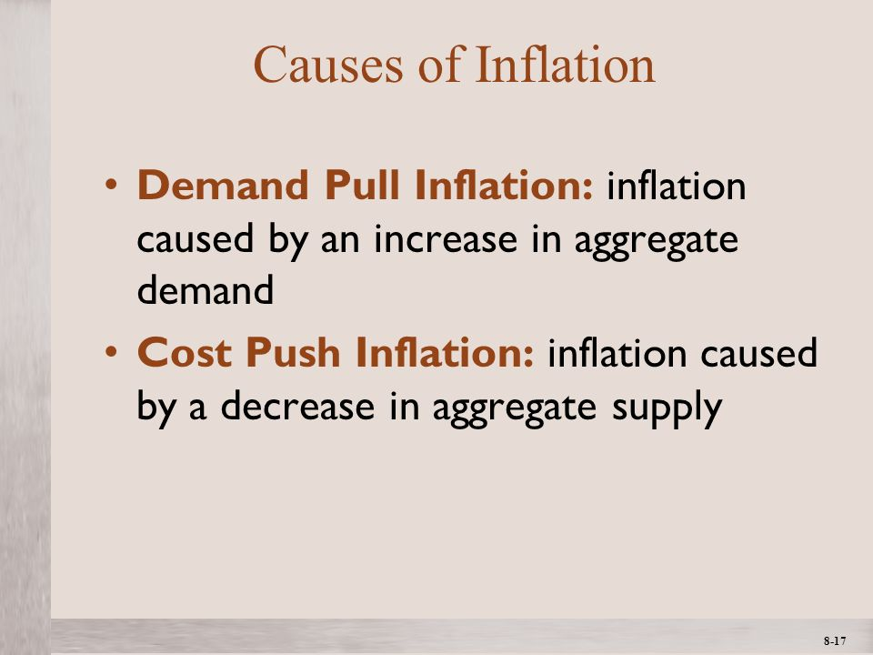 1- 17 ©2012 The McGraw-Hill Companies, All Rights ReservedMcGraw-Hill/Irwin 8-17 Causes of Inflation Demand Pull Inflation: inflation caused by an increase in aggregate demand Cost Push Inflation: inflation caused by a decrease in aggregate supply