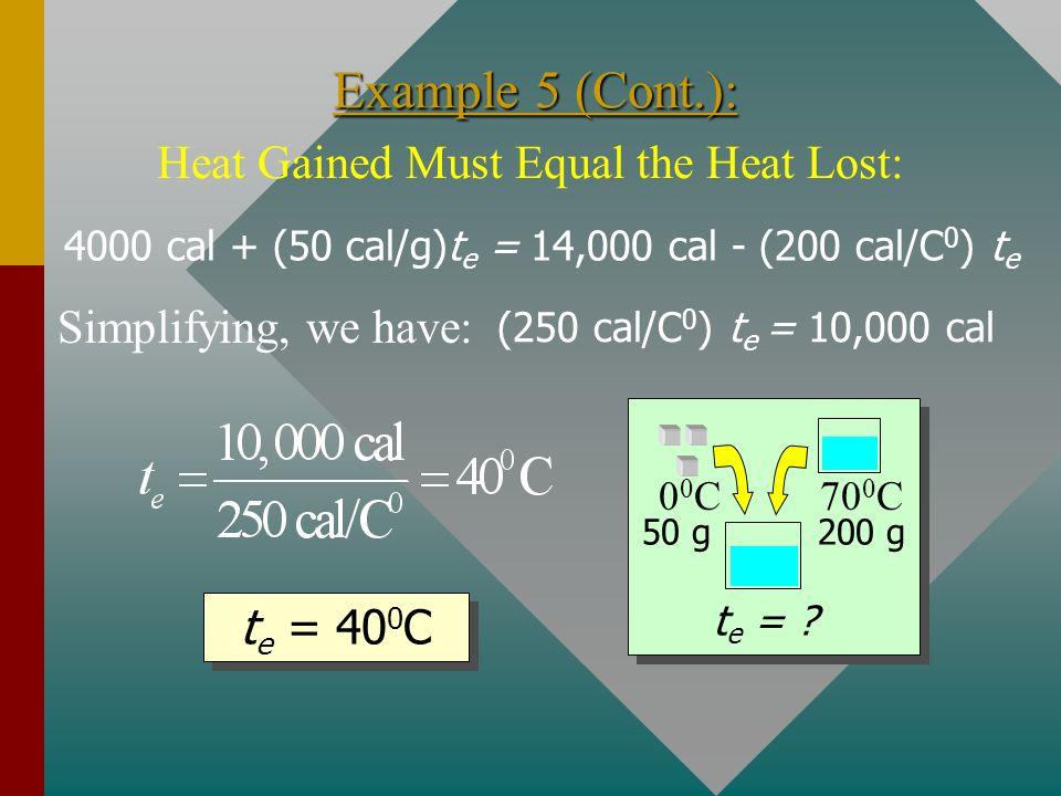 Example 5 (Cont.): 00C00C70 0 C t e = ? 50 g200 g Gain Gain = 4000 cal + (50 cal/g)t e Lost = (200 g)(1 cal/gC 0 )(70 0 C- t e ) Heat Lost = m w c w t
