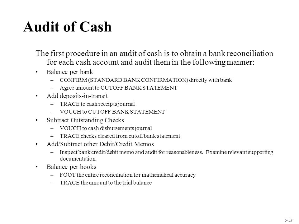 Audit of Cash The first procedure in an audit of cash is to obtain a bank reconciliation for each cash account and audit them in the following manner: Balance per bank –CONFIRM (STANDARD BANK CONFIRMATION) directly with bank –Agree amount to CUTOFF BANK STATEMENT Add deposits-in-transit –TRACE to cash receipts journal –VOUCH to CUTOFF BANK STATEMENT Subtract Outstanding Checks –VOUCH to cash disbursements journal –TRACE checks cleared from cutoff bank statement Add/Subtract other Debit/Credit Memos –Inspect bank credit/debit memo and audit for reasonableness.