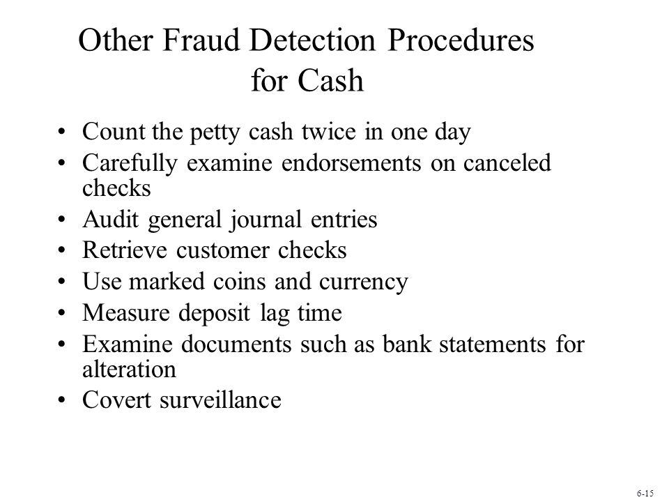 Other Fraud Detection Procedures for Cash Count the petty cash twice in one day Carefully examine endorsements on canceled checks Audit general journal entries Retrieve customer checks Use marked coins and currency Measure deposit lag time Examine documents such as bank statements for alteration Covert surveillance 6-15