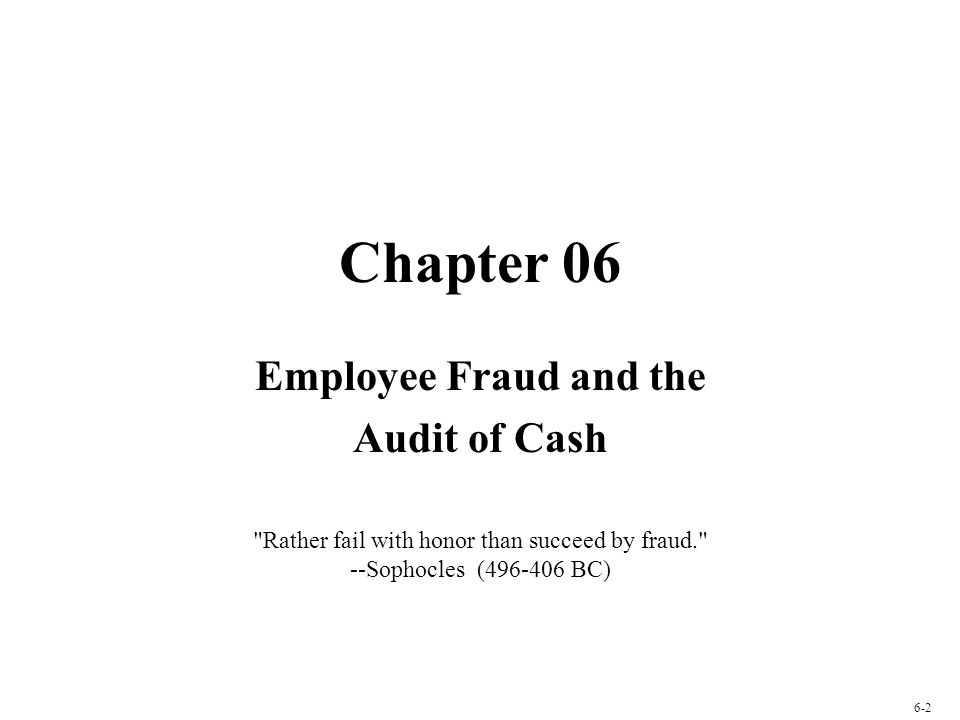 Chapter 06 Employee Fraud and the Audit of Cash Rather fail with honor than succeed by fraud. --Sophocles (496-406 BC) 6-2